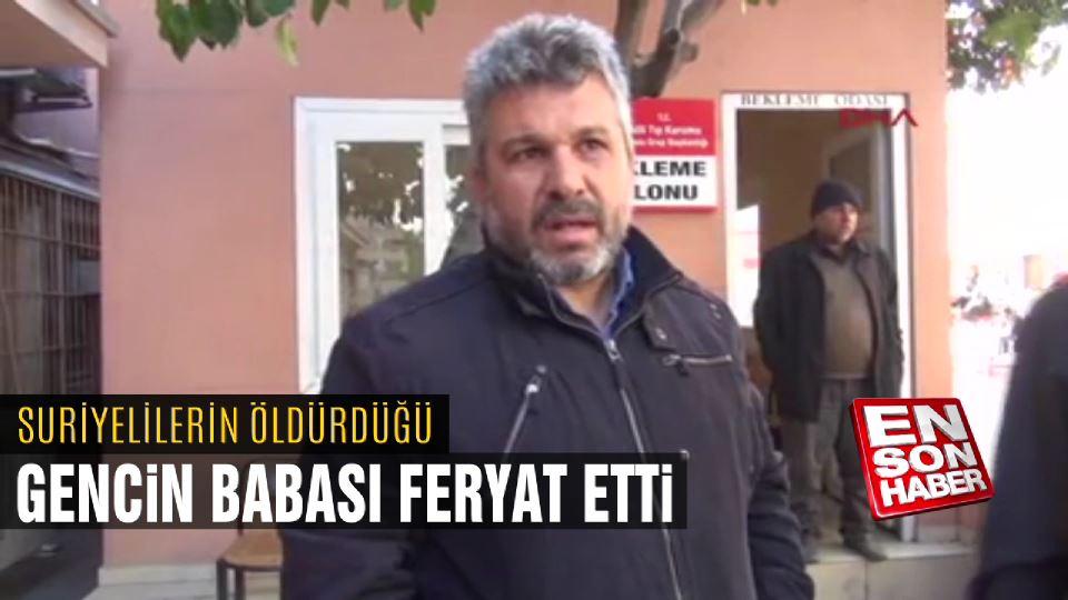 Suriyelilerin öldürdüğü gencin babası feryat etti