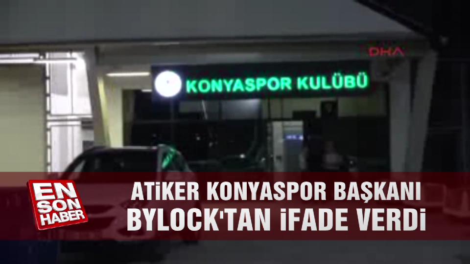 Atiker Konyaspor Başkanı Bylock'tan ifade verdi
