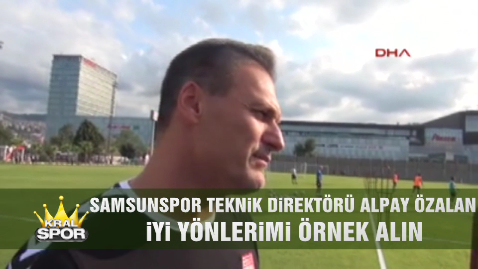 Samsunspor Teknik Direktörü Alpay Özalan: İyi yönlerimi örnek alın