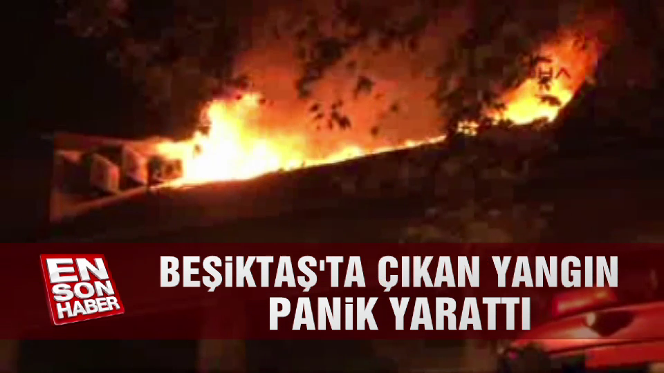 Beşiktaş'ta çıkan yangın panik yarattı
