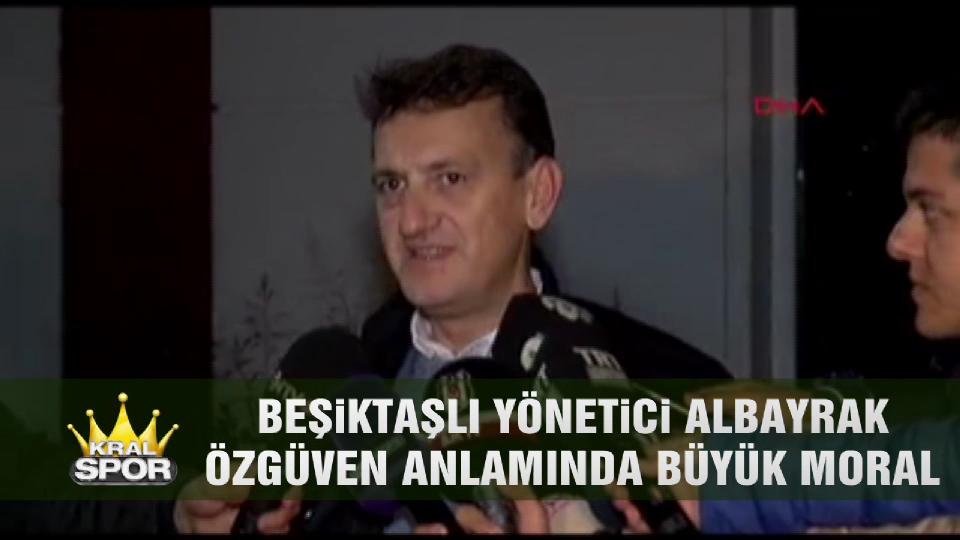 Beşiktaşlı yönetici Albayrak: Özgüven anlamında büyük moral