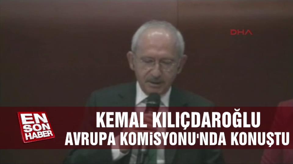Kılıçdaroğlu Avrupa Komisyonu'nda konuştu