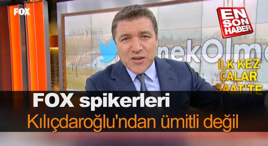 FOX spikerleri Kılıçdaroğlu'ndan ümitli değil