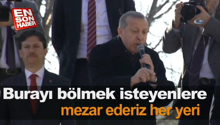 Erdoğan: Burayı bölmek isteyenlere mezar ederiz her yeri