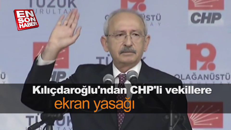 Kılıçdaroğlu'ndan CHP'li vekillere ekran yasağı