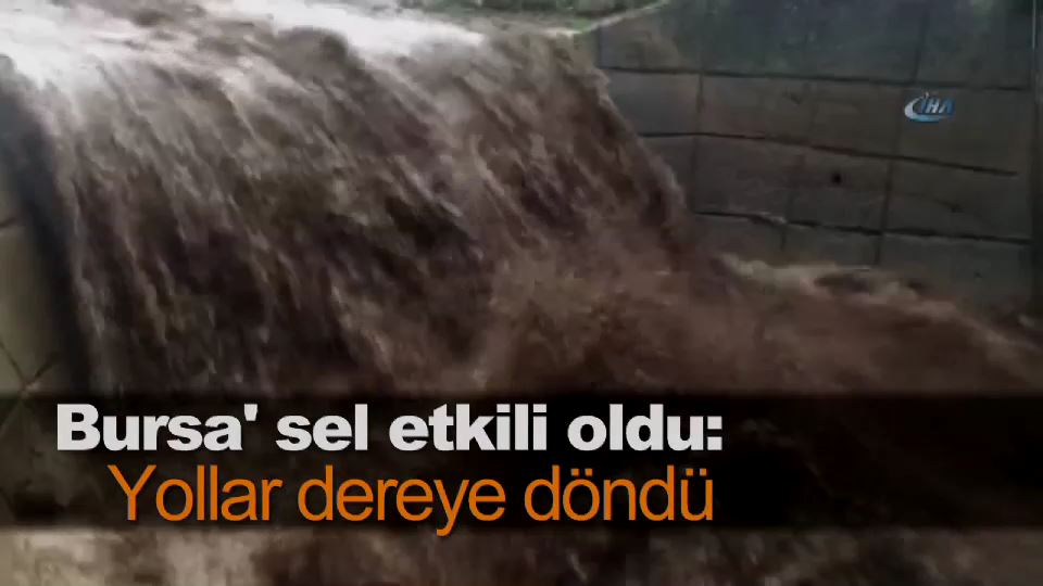 Bursa' sel etkili oldu: Yollar dereye döndü