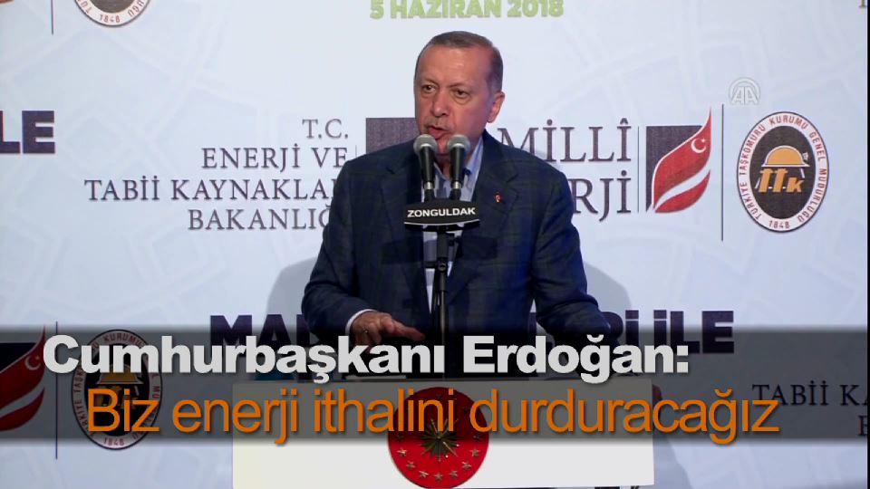 Cumhurbaşkanı Erdoğan: Biz enerji ithalini durduracağız