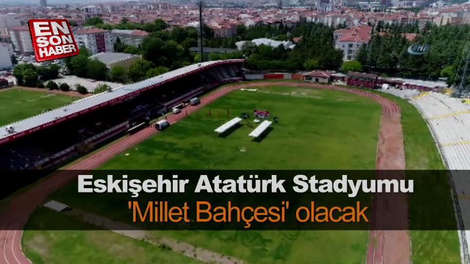 Eskişehir Atatürk Stadyumu 'Millet Bahçesi' olacak