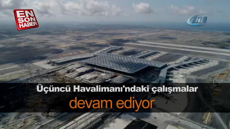 Üçüncü Havalimanı'ndaki çalışmalar devam ediyor