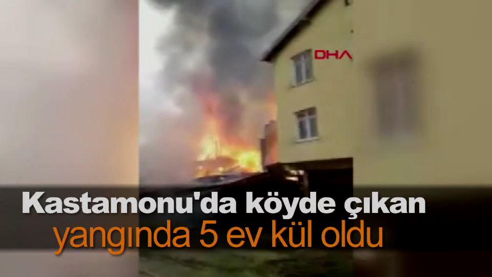 Kastamonu'da köyde çıkan yangında 5 ev kül oldu